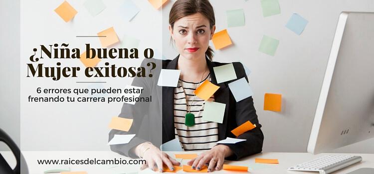¿Niña buena o mujer exitosa?: 6 errores que pueden estar frenando tu carrera profesional (Parte 1)