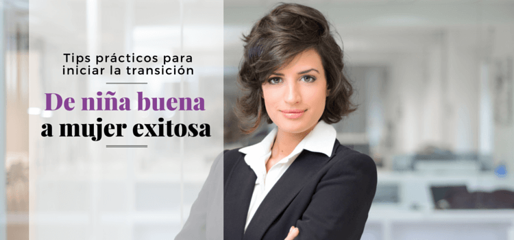 ¿Niña buena o mujer exitosa?: Tips prácticos para iniciar tu transición hacia el éxito profesional (Parte 2)
